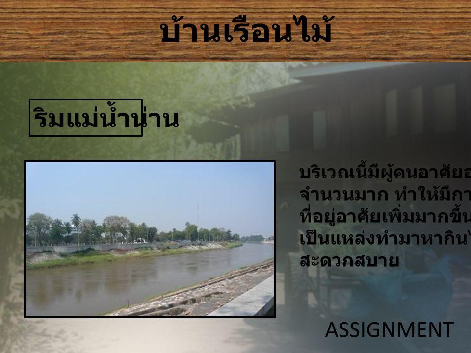 บ้านเรือนไม้ ASSIGNMENT ริมแม่น้ำน่าน บริเวณนี้มีผู้คนอาศัยอยู่เป็น จำนวนมาก ทำให้มีการสร้าง ที่อยู่อาศัยเพิ่มมากขึ้น และ เป็นแหล่งทำมาหากินได้อย่าง สะดวกสบาย