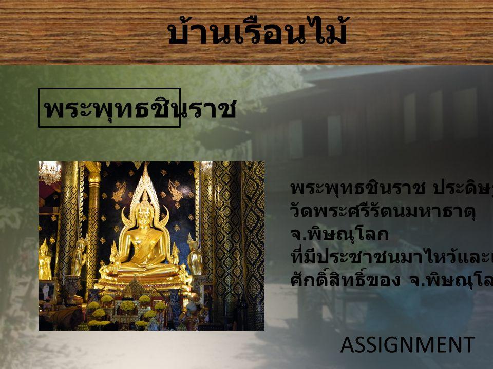 บ้านเรือนไม้ ASSIGNMENT พระพุทธชินราช พระพุทธชินราช ประดิษฐานอยู่ที่ วัดพระศรีรัตนมหาธาตุ จ.