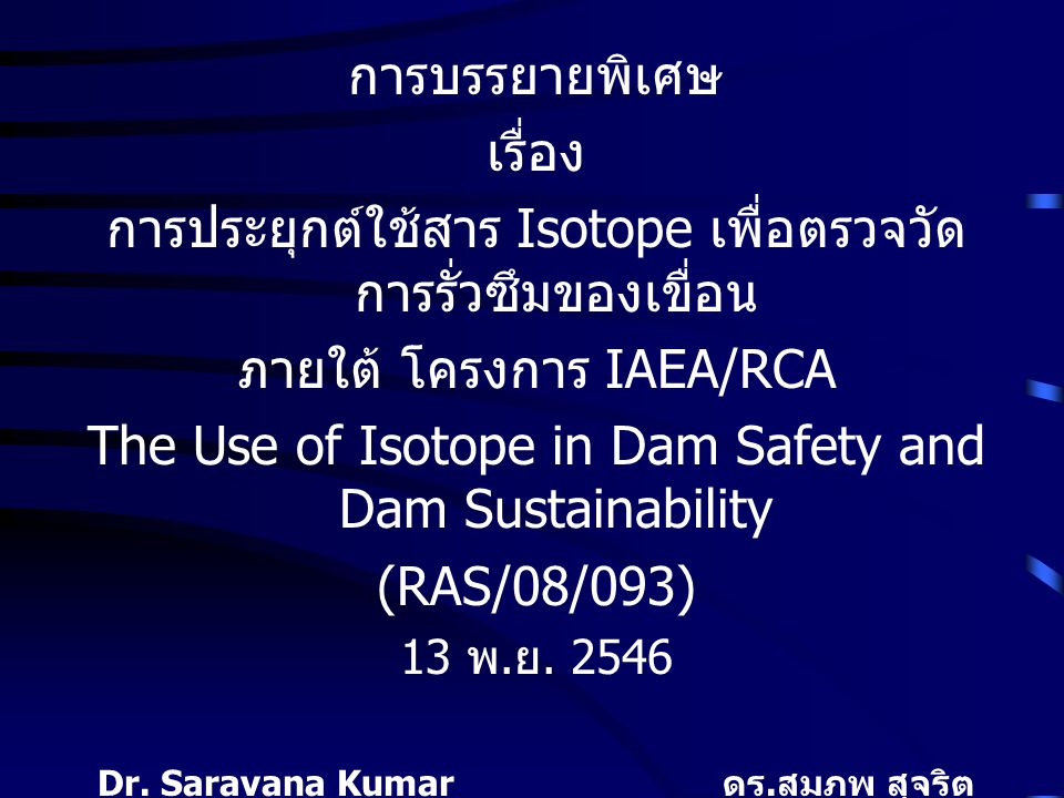 การบรรยายพิเศษ เรื่อง การประยุกต์ใช้สาร Isotope เพื่อตรวจวัด การรั่วซึมของเขื่อน ภายใต้ โครงการ IAEA/RCA The Use of Isotope in Dam Safety and Dam Sustainability (RAS/08/093) 13 พ.