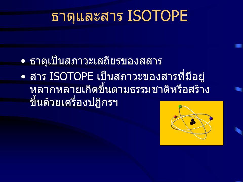 ธาตุและสาร ISOTOPE ธาตุเป็นสภาวะเสถียรของสสาร สาร ISOTOPE เป็นสภาวะของสารที่มีอยู่ หลากหลายเกิดขึ้นตามธรรมชาติหรือสร้าง ขึ้นด้วยเครื่องปฏิกรฯ