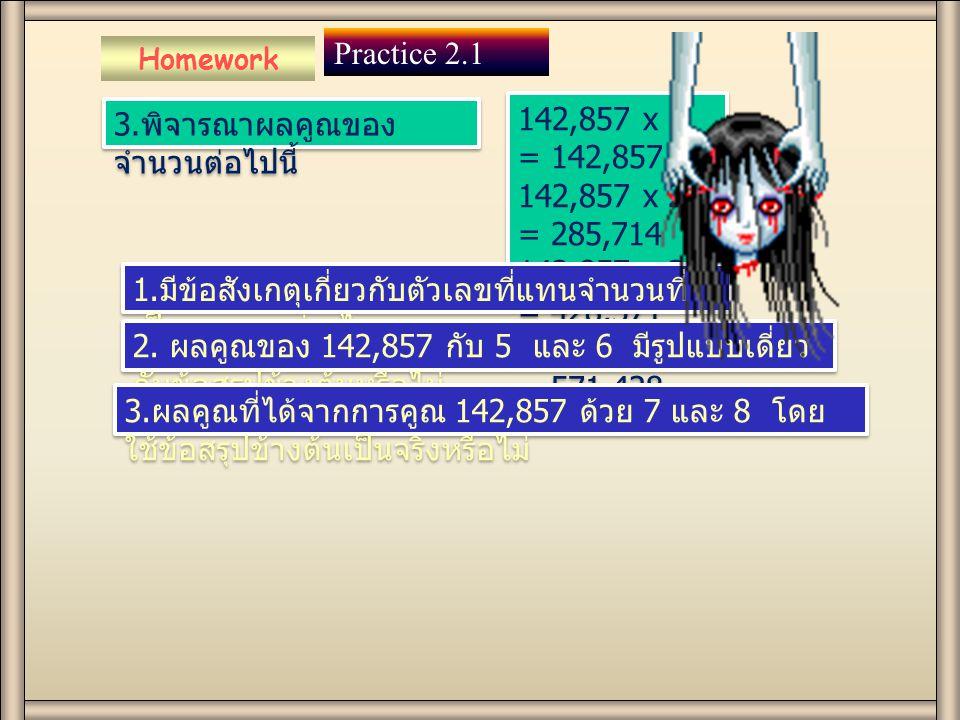 Homework Practice 2.1 3. พิจารณาผลคูณของ จำนวนต่อไปนี้ 142,857 x 1 = 142,857 142,857 x 2 = 285,714 142,857 x 3 = 428,571 142,857 x 4 = 571,428 142,857