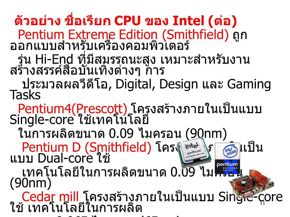 11 Pentium Extreme Edition (Smithfield) ถูก ออกแบบสำหรับเครื่องคอมพิวเตอร์ รุ่น Hi-End ที่มีสมรรถนะสูง เหมาะสำหรับงาน สร้างสรรค์สื่อบันเทิงต่างๆ การ ป