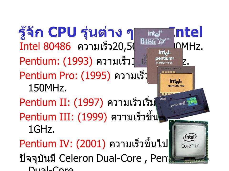 13 รู้จัก CPU รุ่นต่าง ๆ ของ Intel Intel 80486 ความเร็ว 20,50,66, 100MHz. Pentium: (1993) ความเร็ว 133,233MHz. Pentium Pro: (1995) ความเร็วเริ่มที่ 15