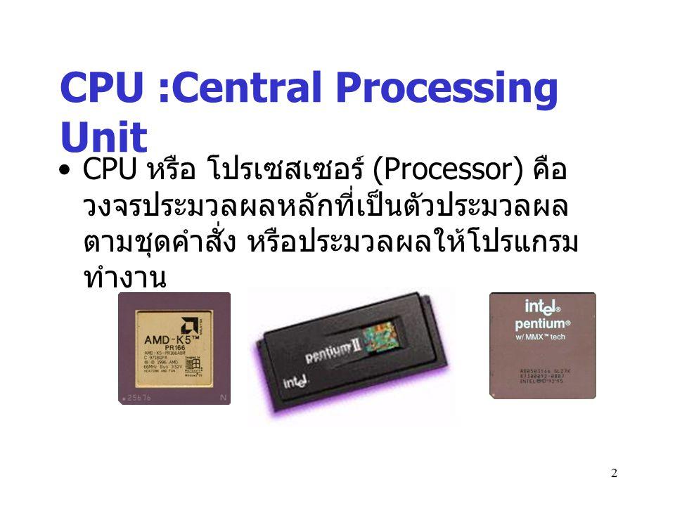 3 การทำงานภายใน CPU CPU ประกอบด้วย หน่วยการทำงานหลัก 2 หน่วย คือ หน่วยควบคุม (Control Unit) ทำหน้าที่ดึง คำสั่งจากหน่วยความจำหลัก มาไว้ใน register และทำการแปลงรหัส (Decoding) เรียกว่าจังหวะคำสั่ง (Instructional Cycle) แล้วจึงส่งเข้าสู่จังหวะปฏิบัติการคือ ( Execution Cycle) ในหน่วยคำนวณตรรกะ หน่วยตรรกะ (ALU :Arithmetic and Logical Unit) ทำการคำนวณผล หรือเปรียบเทียบ แล้วจึงส่งผลลัพธ์เก็บไว้ใน Register ซึ่งทำ หน้าที่เก็บและถ่ายทอดข้อมูลคำสั่งที่ถูก นำมา