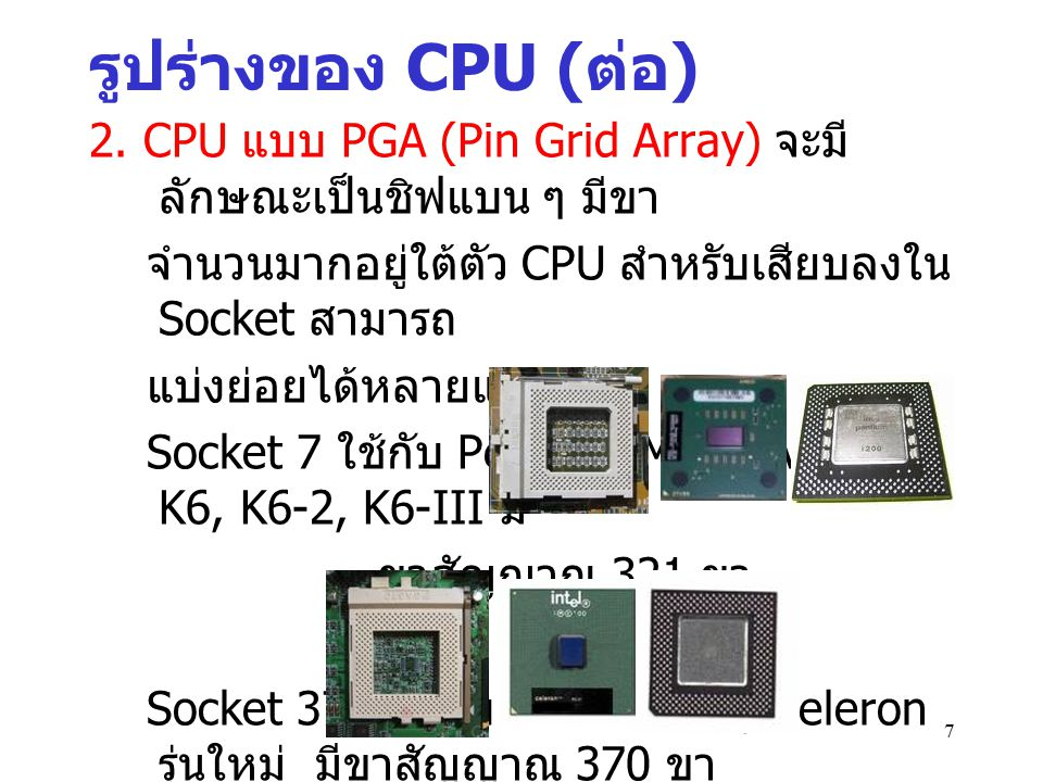 2. CPU แบบ PGA (Pin Grid Array) จะมี ลักษณะเป็นชิฟแบน ๆ มีขา จำนวนมากอยู่ใต้ตัว CPU สำหรับเสียบลงใน Socket สามารถ แบ่งย่อยได้หลายแบบเช่น Socket 7 ใช้ก