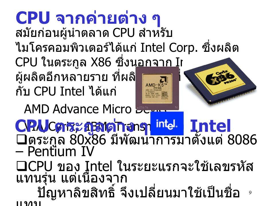 10 Core 2 Duo ( คอร์ทูดูโอ ) ชื่อเดิมคือ Conroe ( คอนโร ) เป็น โปรเซสเซอร์ ตระกูล Pentium4 รุ่นที่มีการ ปรับเปลี่ยนใหม่ทำให้ชิฟกินไฟ น้อยกว่า และมีประสิทธิภาพในการทำงานสูงกว่า ตระกูลเพนเทียมที่ผ่านๆ มาโดยคอร์ทูดูโอจะกินไฟน้อยกว่า Pentium4 รุ่น ปัจจุบันเกือบครึ่งหนึ่ง ส่วนคอร์ทูดูโอเวอร์ชั่นคอมพิวเตอร์โน๊ตบุ๊กจะ มี ชื่อ Merom ( เมอรอม ) Pentium D (Smithfield) สมิทฟิลด์ ถูก ออกแบบสำหรับเครื่อง คอมพิวเตอร์ระดับ Main-stream เหมาะสำหรับ งานที่ต้องการความสามารถ ของการประมวลผล Multitasking สูงๆ หรือ สามารถทำงานกับ แอพพลิเคชั่นได้หลายๆ ตัวพร้อมกันอย่างมี ประสิทธิภาพ ตัวอย่าง ชื่อ CPU ของ Intel รุ่นใหม่