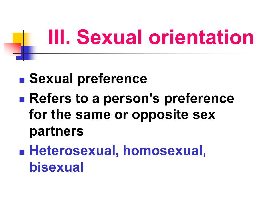 III. Sexual orientation Sexual preference Refers to a person's preference for the same or opposite sex partners Heterosexual, homosexual, bisexual