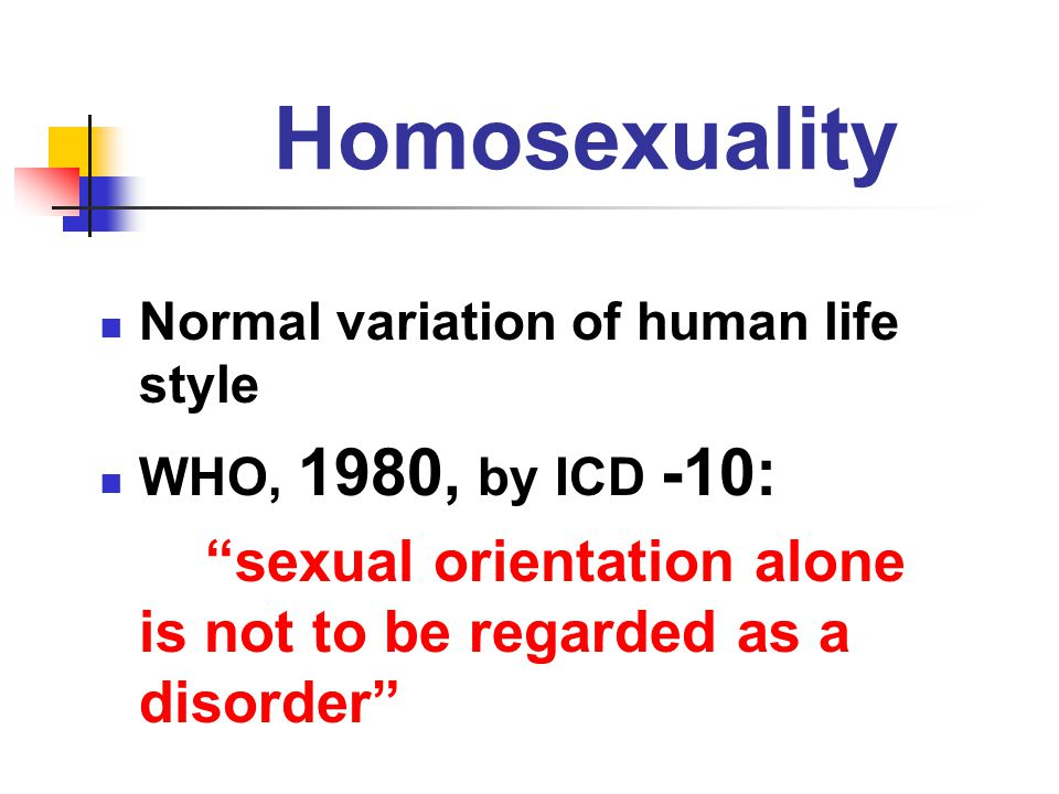 "Homosexuality Normal variation of human life style WHO, 1980, by ICD -10: ""sexual orientation alone is not to be regarded as a disorder"""