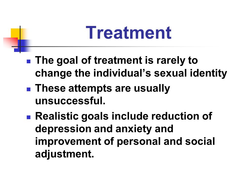 Treatment The goal of treatment is rarely to change the individual's sexual identity These attempts are usually unsuccessful. Realistic goals include