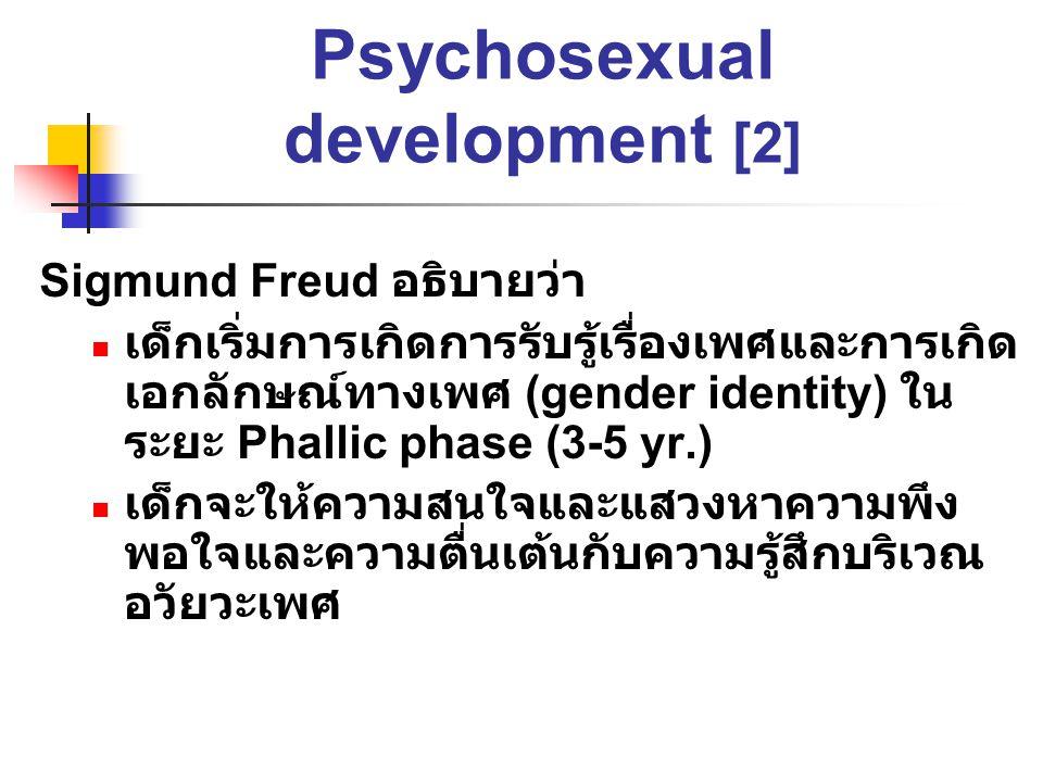 พัฒนาการของจิตใจ ทางด้านเพศ Psychosexual development [2] Sigmund Freud อธิบายว่า เด็กเริ่มการเกิดการรับรู้เรื่องเพศและการเกิด เอกลักษณ์ทางเพศ (gender identity) ใน ระยะ Phallic phase (3-5 yr.) เด็กจะให้ความสนใจและแสวงหาความพึง พอใจและความตื่นเต้นกับความรู้สึกบริเวณ อวัยวะเพศ