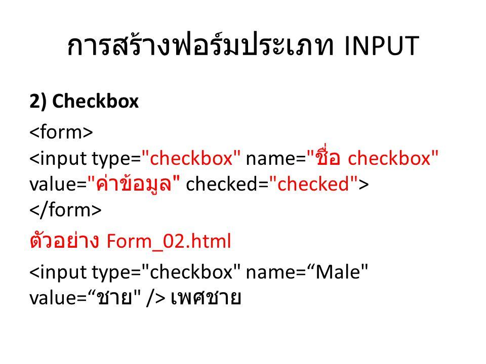 การสร้างฟอร์มประเภท INPUT 2) Checkbox ตัวอย่าง Form_02.html เพศชาย