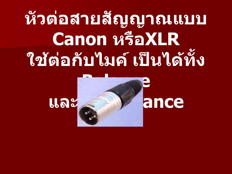 หัวต่อสายสัญญาณแบบ Canon หรือ XLR ใช้ต่อกับไมค์ เป็นได้ทั้ง Balance และ UN Balance