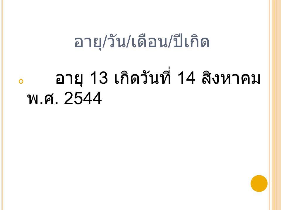 อายุ / วัน / เดือน / ปีเกิด อายุ 13 เกิดวันที่ 14 สิงหาคม พ. ศ. 2544