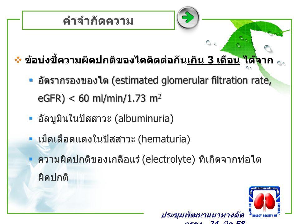 คำจำกัดความ  ข้อบ่งชี้ความผิดปกติของไตติดต่อกันเกิน 3 เดือน ได้จาก  อัตรากรองของไต (estimated glomerular filtration rate, eGFR) < 60 ml/min/1.73 m 2  อัลบูมินในปัสสาวะ (albuminuria)  เม็ดเลือดแดงในปัสสาวะ (hematuria)  ความผิดปกติของเกลือแร่ (electrolyte) ที่เกิดจากท่อไต ผิดปกติ ประชุมพัฒนาแนวทางคัด กรอง _24 มีค 58