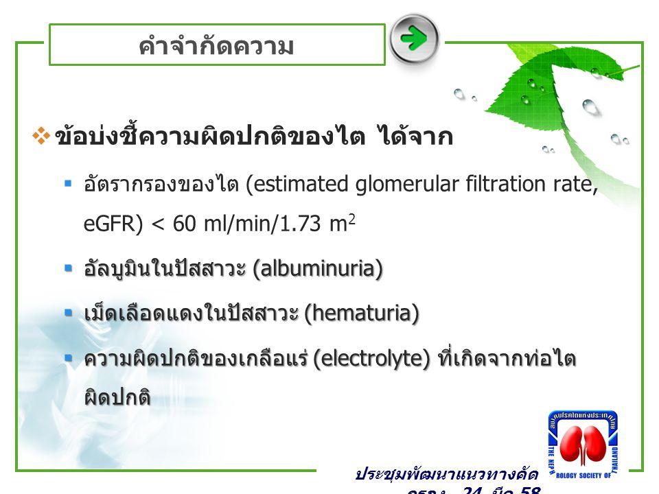 คำจำกัดความ  ข้อบ่งชี้ความผิดปกติของไต ได้จาก  อัตรากรองของไต (estimated glomerular filtration rate, eGFR) < 60 ml/min/1.73 m 2  อัลบูมินในปัสสาวะ (albuminuria)  เม็ดเลือดแดงในปัสสาวะ (hematuria)  ความผิดปกติของเกลือแร่ (electrolyte) ที่เกิดจากท่อไต ผิดปกติ ประชุมพัฒนาแนวทางคัด กรอง _24 มีค 58