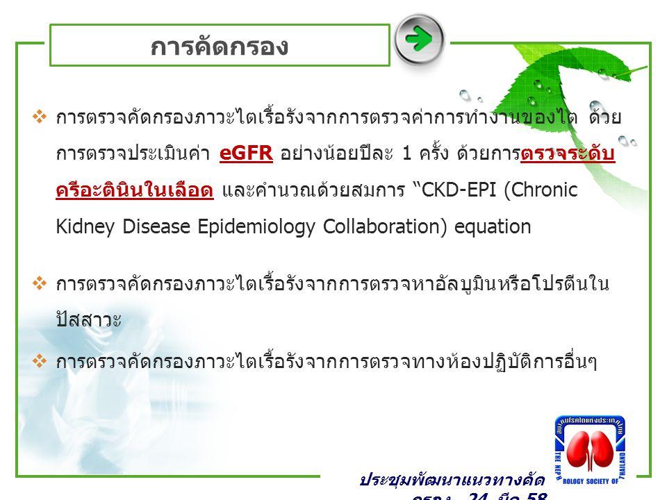 การคัดกรอง  การตรวจคัดกรองภาวะไตเรื้อรังจากการตรวจค่าการทำงานของไต ด้วย การตรวจประเมินค่า eGFR อย่างน้อยปีละ 1 ครั้ง ด้วยการตรวจระดับ ครีอะตินินในเลือด และคำนวณด้วยสมการ CKD-EPI (Chronic Kidney Disease Epidemiology Collaboration) equation  การตรวจคัดกรองภาวะไตเรื้อรังจากการตรวจหาอัลบูมินหรือโปรตีนใน ปัสสาวะ  การตรวจคัดกรองภาวะไตเรื้อรังจากการตรวจทางห้องปฏิบัติการอื่นๆ ประชุมพัฒนาแนวทางคัด กรอง _24 มีค 58