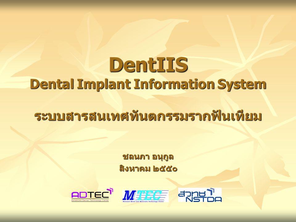 DentIIS Dental Implant Information System ระบบสารสนเทศทันตกรรมรากฟันเทียม ชลนภา อนุกูล สิงหาคม ๒๕๕๐