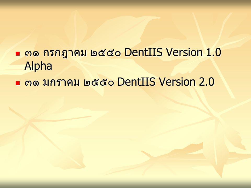 ๓๑ กรกฎาคม ๒๕๕๐ DentIIS Version 1.0 Alpha ๓๑ กรกฎาคม ๒๕๕๐ DentIIS Version 1.0 Alpha ๓๑ มกราคม ๒๕๕๐ DentIIS Version 2.0 ๓๑ มกราคม ๒๕๕๐ DentIIS Version