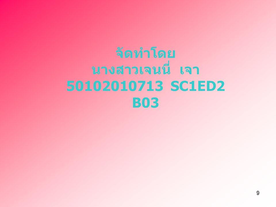 9 จัดทำโดย นางสาวเจนนี่ เจา 50102010713 SC1ED2 B03