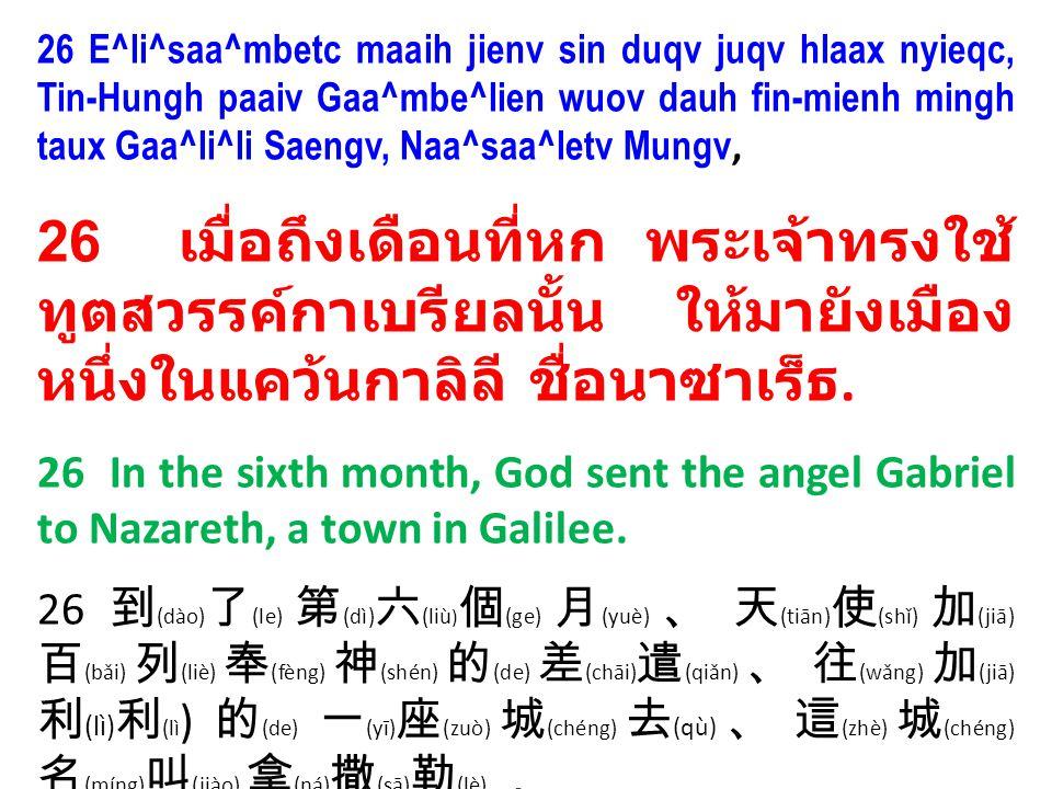 26 E^li^saa^mbetc maaih jienv sin duqv juqv hlaax nyieqc, Tin-Hungh paaiv Gaa^mbe^lien wuov dauh fin-mienh mingh taux Gaa^li^li Saengv, Naa^saa^letv Mungv, 26 เมื่อถึงเดือนที่หก พระเจ้าทรงใช้ ทูตสวรรค์กาเบรียลนั้น ให้มายังเมือง หนึ่งในแคว้นกาลิลี ชื่อนาซาเร็ธ.