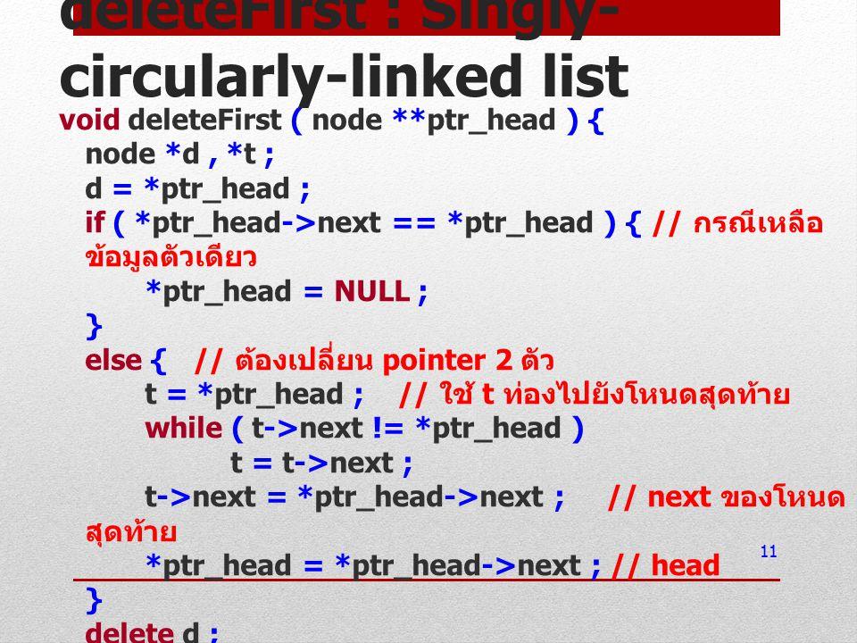 deleteFirst : Singly- circularly-linked list void deleteFirst ( node **ptr_head ) { node *d, *t ; d = *ptr_head ; if ( *ptr_head->next == *ptr_head ) { // กรณีเหลือ ข้อมูลตัวเดียว *ptr_head = NULL ; } else { // ต้องเปลี่ยน pointer 2 ตัว t = *ptr_head ; // ใช้ t ท่องไปยังโหนดสุดท้าย while ( t->next != *ptr_head ) t = t->next ; t->next = *ptr_head->next ; // next ของโหนด สุดท้าย *ptr_head = *ptr_head->next ; // head } delete d ; } 11