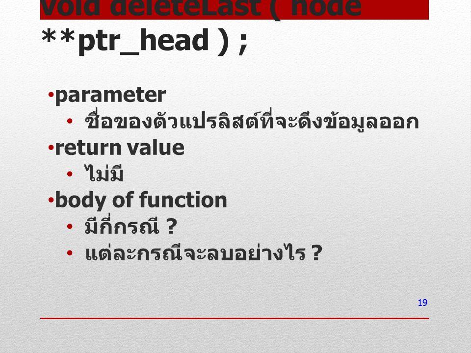void deleteLast ( node **ptr_head ) ; parameter ชื่อของตัวแปรลิสต์ที่จะดึงข้อมูลออก return value ไม่มี body of function มีกี่กรณี ? แต่ละกรณีจะลบอย่าง