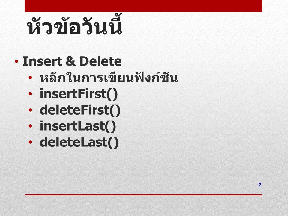 หัวข้อวันนี้ Insert & Delete หลักในการเขียนฟังก์ชัน insertFirst() deleteFirst() insertLast() deleteLast() 2