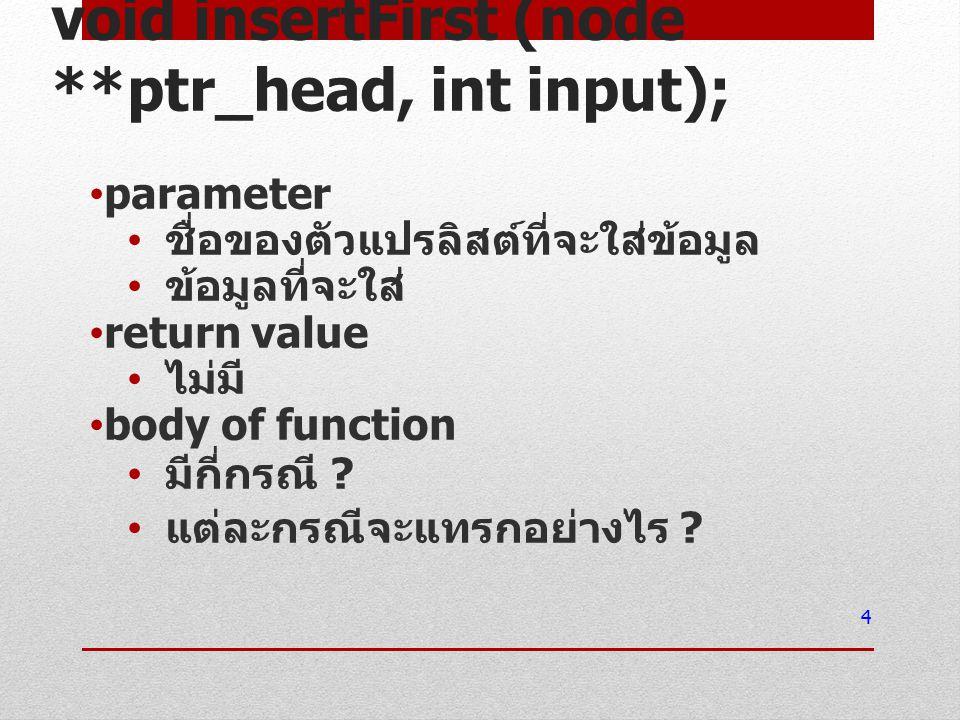 void insertFirst (node **ptr_head, int input); parameter ชื่อของตัวแปรลิสต์ที่จะใส่ข้อมูล ข้อมูลที่จะใส่ return value ไม่มี body of function มีกี่กรณี .