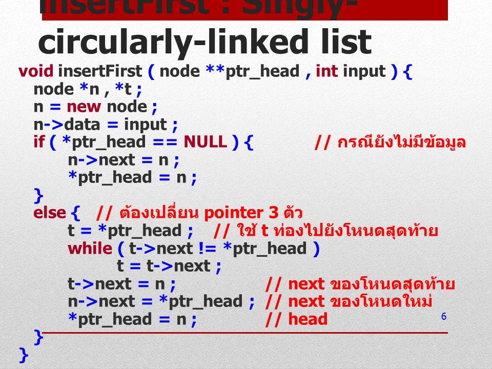 insertFirst : Singly- circularly-linked list void insertFirst ( node **ptr_head, int input ) { node *n, *t ; n = new node ; n->data = input ; if ( *ptr_head == NULL ) { // กรณียังไม่มีข้อมูล n->next = n ; *ptr_head = n ; } else { // ต้องเปลี่ยน pointer 3 ตัว t = *ptr_head ; // ใช้ t ท่องไปยังโหนดสุดท้าย while ( t->next != *ptr_head ) t = t->next ; t->next = n ; // next ของโหนดสุดท้าย n->next = *ptr_head ; // next ของโหนดใหม่ *ptr_head = n ; // head } } 6