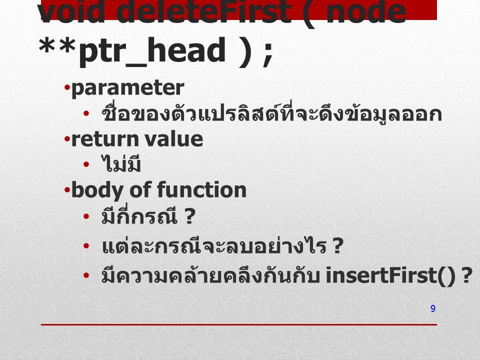 void deleteFirst ( node **ptr_head ) ; parameter ชื่อของตัวแปรลิสต์ที่จะดึงข้อมูลออก return value ไม่มี body of function มีกี่กรณี ? แต่ละกรณีจะลบอย่า