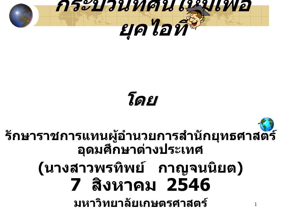 1 กระบวนทัศน์ใหม่เพื่อ ยุคไอที โดย รักษาราชการแทนผู้อำนวยการสำนักยุทธศาสตร์ อุดมศึกษาต่างประเทศ ( นางสาวพรทิพย์ กาญจนนิยต ) 7 สิงหาคม 2546 มหาวิทยาลัยเกษตรศาสตร์
