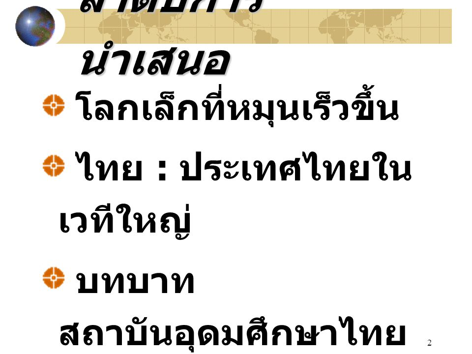 2 ลำดับการ นำเสนอ โลกเล็กที่หมุนเร็วขึ้น ไทย : ประเทศไทยใน เวทีใหญ่ บทบาท สถาบันอุดมศึกษาไทย ใหม่ มุมมองใหม่ & IT