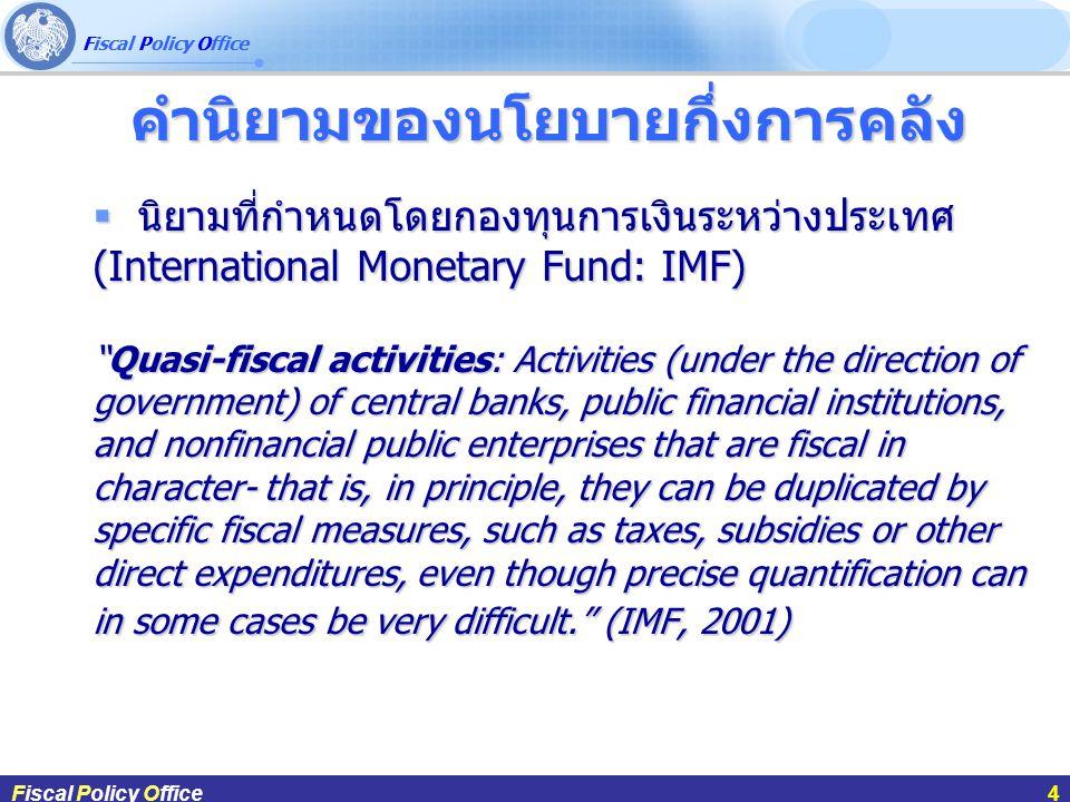 ผศ.ดร.กฤษฎา สังขมณีFiscal Policy Office4  นิยามที่กำหนดโดยกองทุนการเงินระหว่างประเทศ (International Monetary Fund: IMF) Quasi-fiscal activities: Activities (under the direction of government) of central banks, public financial institutions, and nonfinancial public enterprises that are fiscal in character- that is, in principle, they can be duplicated by specific fiscal measures, such as taxes, subsidies or other direct expenditures, even though precise quantification can in some cases be very difficult. (IMF, 2001) Fiscal Policy Office4 คำนิยามของนโยบายกึ่งการคลัง