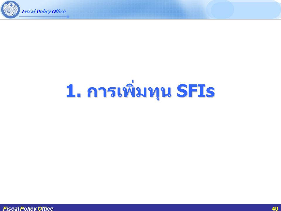 Fiscal Policy Office ผศ.ดร.กฤษฎา สังขมณีFiscal Policy Office40 1. การเพิ่มทุน SFIs Fiscal Policy Office40