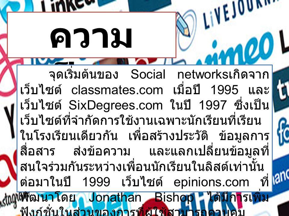 ความ เป็นมา จุดเริ่มต้นของ Social networks เกิดจาก เว็บไซต์ classmates.com เมื่อปี 1995 และ เว็บไซต์ SixDegrees.com ในปี 1997 ซึ่งเป็น เว็บไซต์ที่จำกัดการใช้งานเฉพาะนักเรียนที่เรียน ในโรงเรียนเดียวกัน เพื่อสร้างประวัติ ข้อมูลการ สื่อสาร ส่งข้อความ และแลกเปลี่ยนข้อมูลที่ สนใจร่วมกันระหว่างเพื่อนนักเรียนในลิสต์เท่านั้น ต่อมาในปี 1999 เว็บไซต์ epinions.com ที่ พัฒนาโดย Jonathan Bishop ได้มีการเพิ่ม ฟังก์ชั่นในส่วนของการที่ผู้ใช้สามารถควบคุม เนื้อหาและติดต่อถึงกันได้ ไม่เพียงแต่เพื่อนใน ลิสต์เท่านั้น