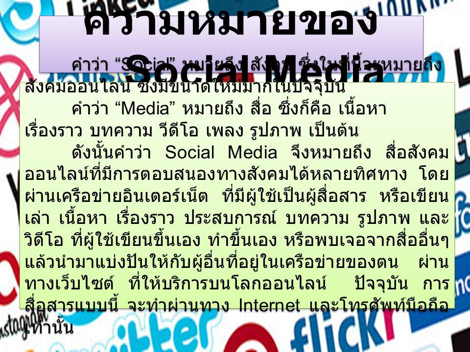 ความหมายของ Social Media คำว่า Social หมายถึง สังคม ซึ่งในที่นี้จะหมายถึง สังคมออนไลน์ ซึ่งมีขนาดใหม่มากในปัจจุบัน คำว่า Media หมายถึง สื่อ ซึ่งก็คือ เนื้อหา เรื่องราว บทความ วีดีโอ เพลง รูปภาพ เป็นต้น ดังนั้นคำว่า Social Media จึงหมายถึง สื่อสังคม ออนไลน์ที่มีการตอบสนองทางสังคมได้หลายทิศทาง โดย ผ่านเครือข่ายอินเตอร์เน็ต ที่มีผู้ใช้เป็นผู้สื่อสาร หรือเขียน เล่า เนื้อหา เรื่องราว ประสบการณ์ บทความ รูปภาพ และ วิดีโอ ที่ผู้ใช้เขียนขึ้นเอง ทำขึ้นเอง หรือพบเจอจากสื่ออื่นๆ แล้วนำมาแบ่งปันให้กับผู้อื่นที่อยู่ในเครือข่ายของตน ผ่าน ทางเว็บไซต์ ที่ให้บริการบนโลกออนไลน์ ปัจจุบัน การ สื่อสารแบบนี้ จะทำผ่านทาง Internet และโทรศัพท์มือถือ เท่านั้น คำว่า Social หมายถึง สังคม ซึ่งในที่นี้จะหมายถึง สังคมออนไลน์ ซึ่งมีขนาดใหม่มากในปัจจุบัน คำว่า Media หมายถึง สื่อ ซึ่งก็คือ เนื้อหา เรื่องราว บทความ วีดีโอ เพลง รูปภาพ เป็นต้น ดังนั้นคำว่า Social Media จึงหมายถึง สื่อสังคม ออนไลน์ที่มีการตอบสนองทางสังคมได้หลายทิศทาง โดย ผ่านเครือข่ายอินเตอร์เน็ต ที่มีผู้ใช้เป็นผู้สื่อสาร หรือเขียน เล่า เนื้อหา เรื่องราว ประสบการณ์ บทความ รูปภาพ และ วิดีโอ ที่ผู้ใช้เขียนขึ้นเอง ทำขึ้นเอง หรือพบเจอจากสื่ออื่นๆ แล้วนำมาแบ่งปันให้กับผู้อื่นที่อยู่ในเครือข่ายของตน ผ่าน ทางเว็บไซต์ ที่ให้บริการบนโลกออนไลน์ ปัจจุบัน การ สื่อสารแบบนี้ จะทำผ่านทาง Internet และโทรศัพท์มือถือ เท่านั้น