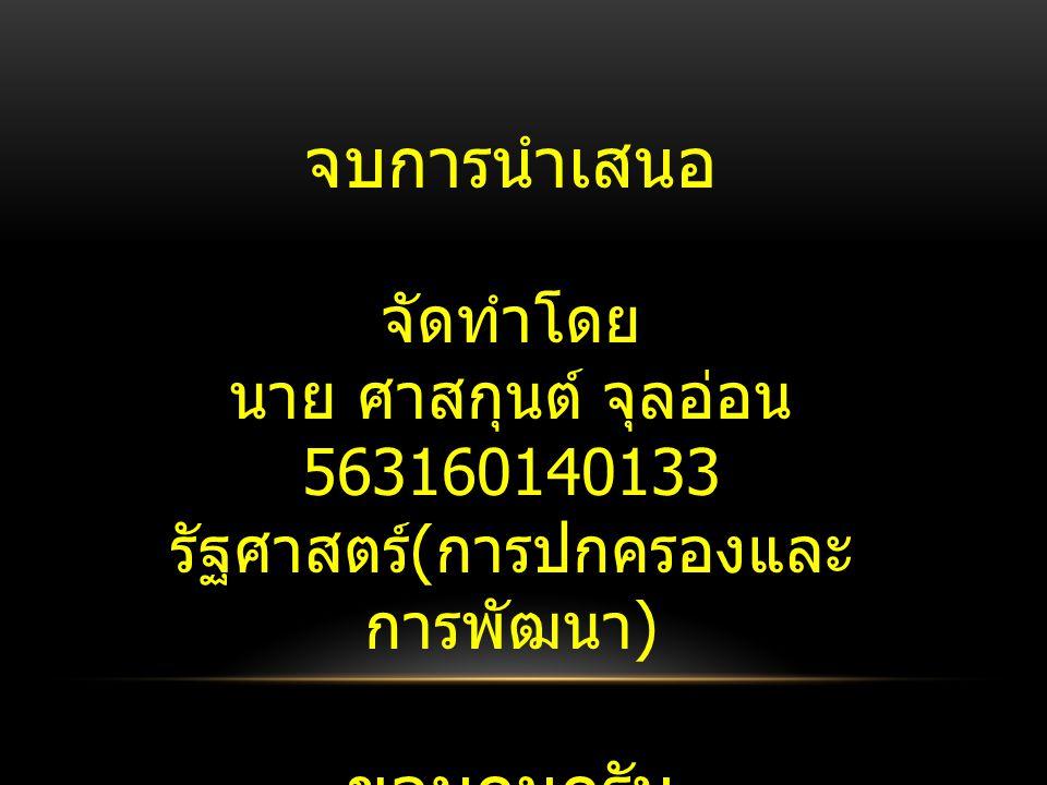 จบการนำเสนอ จัดทำโดย นาย ศาสกุนต์ จุลอ่อน 563160140133 รัฐศาสตร์ ( การปกครองและ การพัฒนา ) ขอบคุนครับ