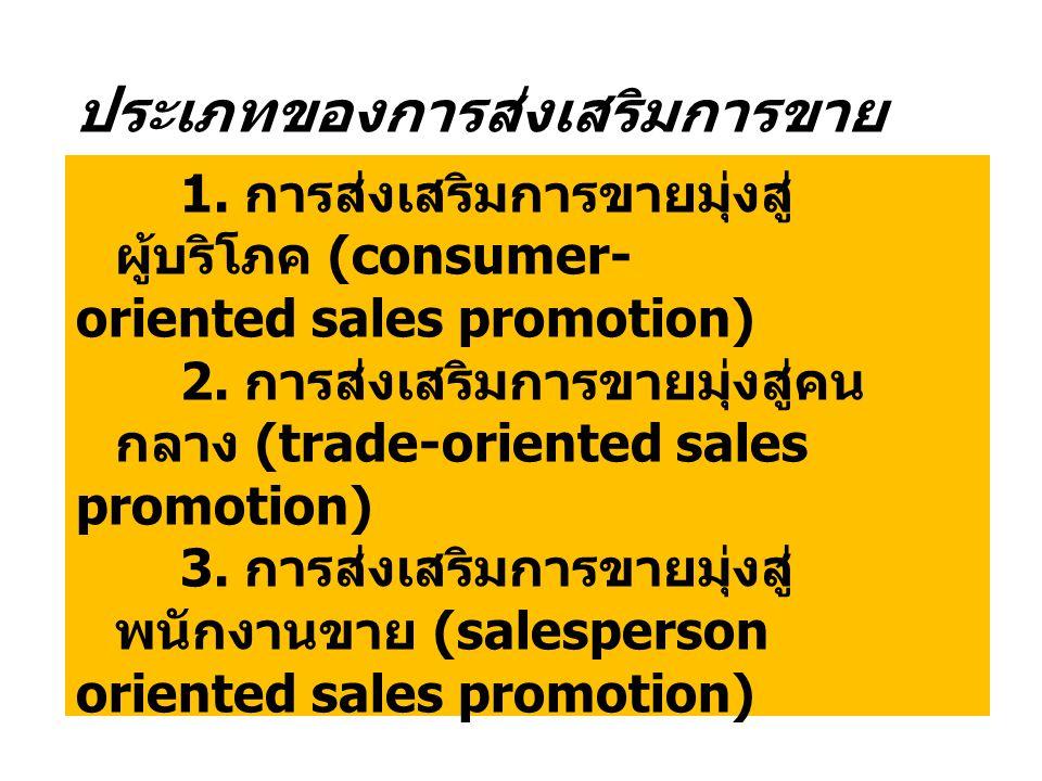 ประเภทของการส่งเสริมการขาย 1. การส่งเสริมการขายมุ่งสู่ ผู้บริโภค (consumer- oriented sales promotion) 2. การส่งเสริมการขายมุ่งสู่คน กลาง (trade-orient