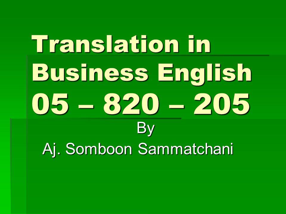 Translation in Business English 05 – 820 – 205 By Aj. Somboon Sammatchani