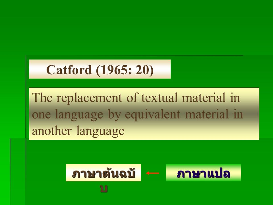 Catford (1965: 20) The replacement of textual material in one language by equivalent material in another language ภาษาต้นฉบั บ ภาษาแปล