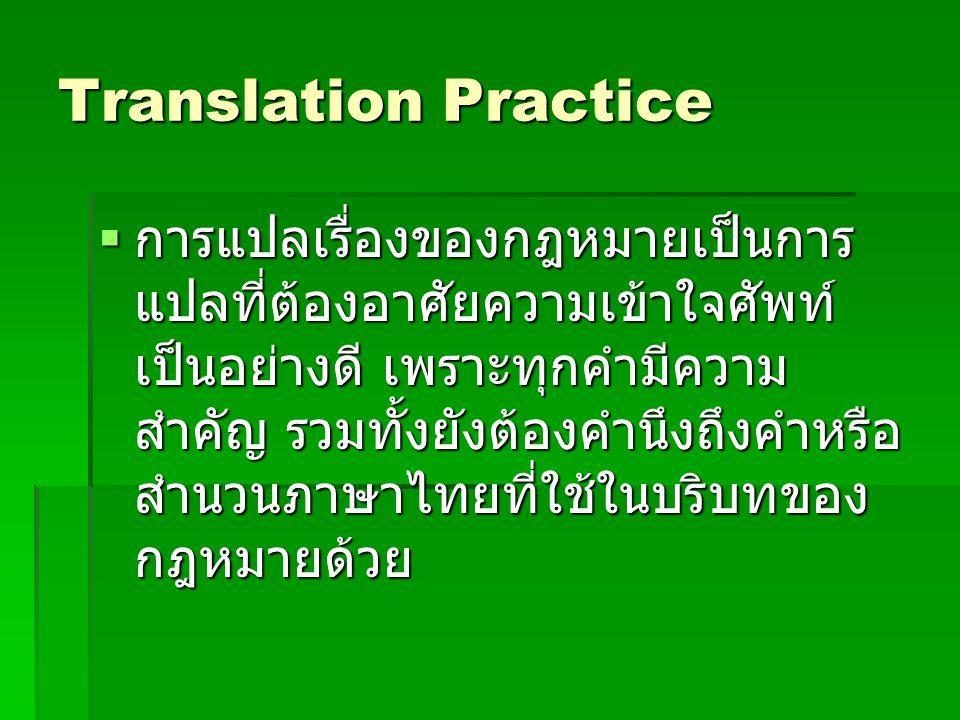 Translation Practice  การแปลเรื่องของกฎหมายเป็นการ แปลที่ต้องอาศัยความเข้าใจศัพท์ เป็นอย่างดี เพราะทุกคำมีความ สำคัญ รวมทั้งยังต้องคำนึงถึงคำหรือ สำน