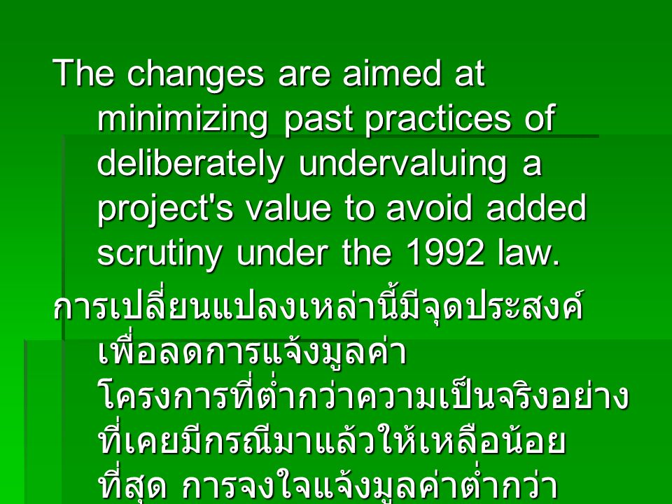 The changes are aimed at minimizing past practices of deliberately undervaluing a project's value to avoid added scrutiny under the 1992 law. การเปลี่