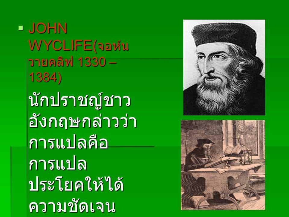  JOHN WYCLIFE( จอห์น วายคลิฟ 1330 – 1384) นักปราชญ์ชาว อังกฤษกล่าวว่า การแปลคือ การแปล ประโยคให้ได้ ความชัดเจน โดยใช้ภาษา ของคนสามัญ