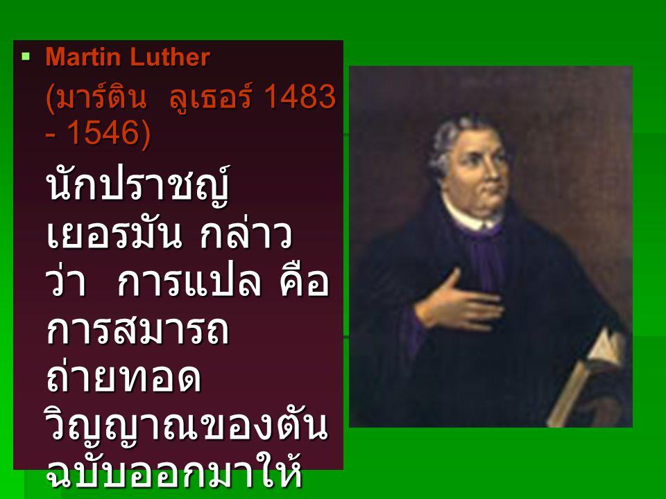  Martin Luther ( มาร์ติน ลูเธอร์ 1483 - 1546) นักปราชญ์ เยอรมัน กล่าว ว่า การแปล คือ การสมารถ ถ่ายทอด วิญญาณของตัน ฉบับออกมาให้ ได้ และให้ สามัญชน สามารถเข้าใจ ได้