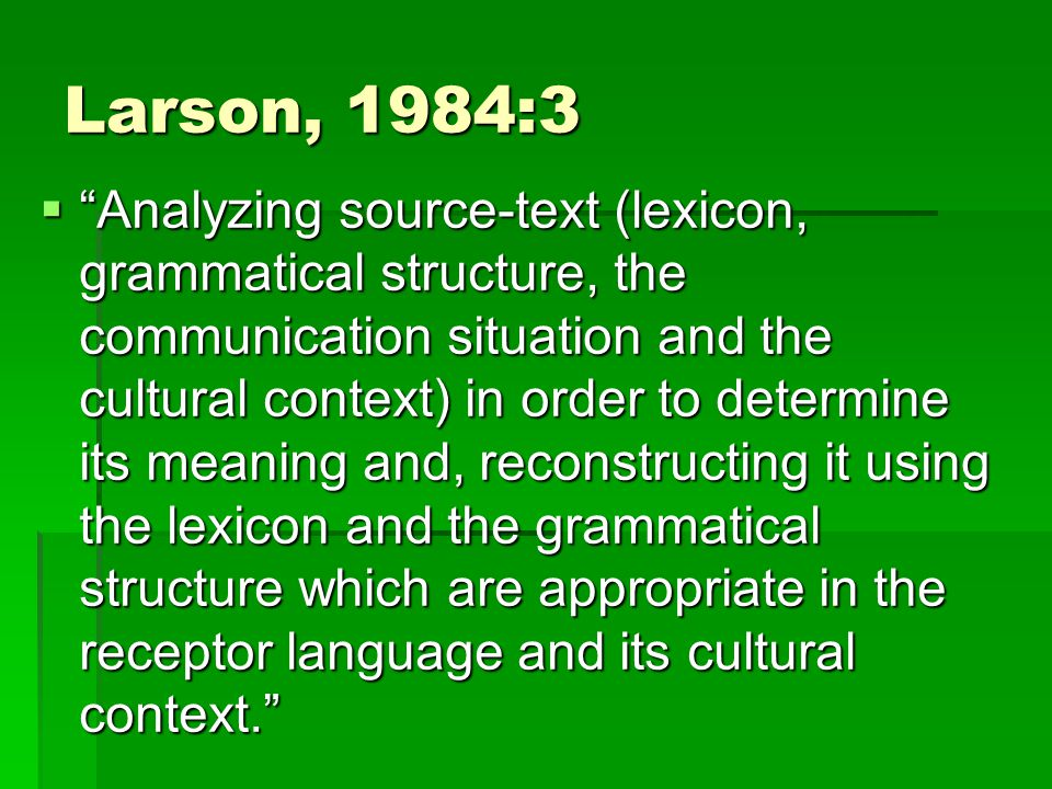 Larson, 1984:3  Analyzing source-text (lexicon, grammatical structure, the communication situation and the cultural context) in order to determine its meaning and, reconstructing it using the lexicon and the grammatical structure which are appropriate in the receptor language and its cultural context.