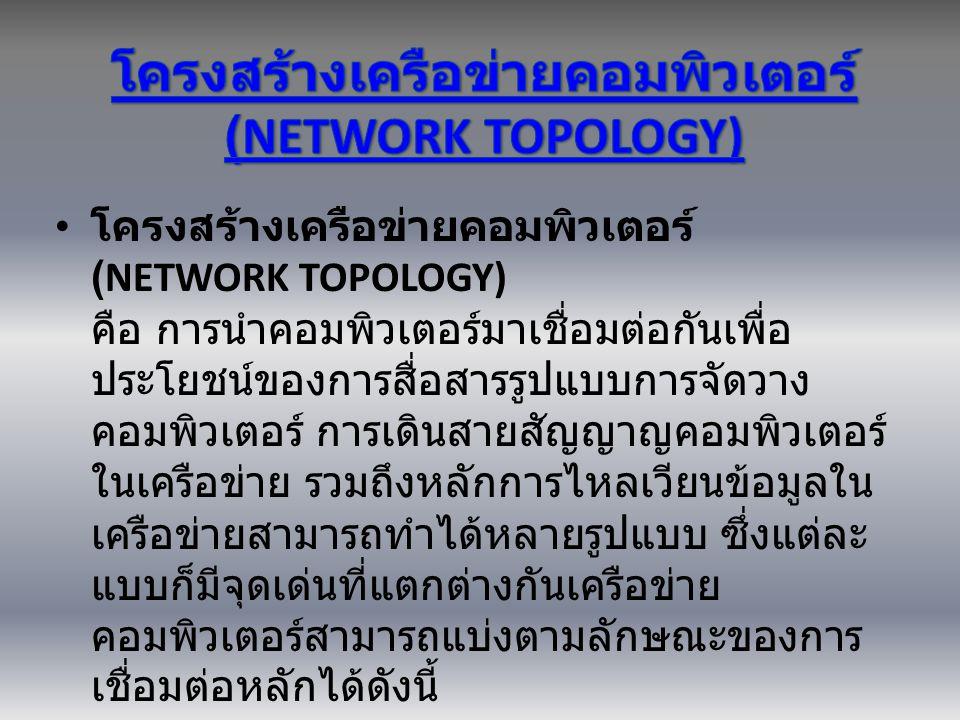 โครงสร้างเครือข่ายคอมพิวเตอร์ (NETWORK TOPOLOGY) คือ การนำคอมพิวเตอร์มาเชื่อมต่อกันเพื่อ ประโยชน์ของการสื่อสารรูปแบบการจัดวาง คอมพิวเตอร์ การเดินสายสั