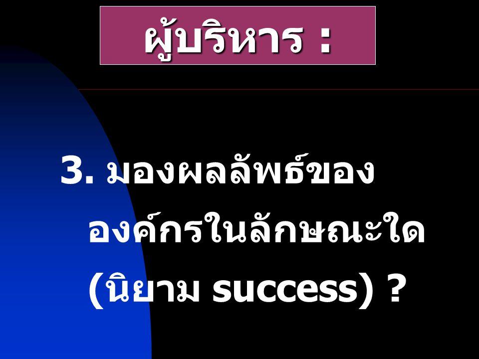 3. มองผลลัพธ์ของ องค์กรในลักษณะใด ( นิยาม success) ? ผู้บริหาร :