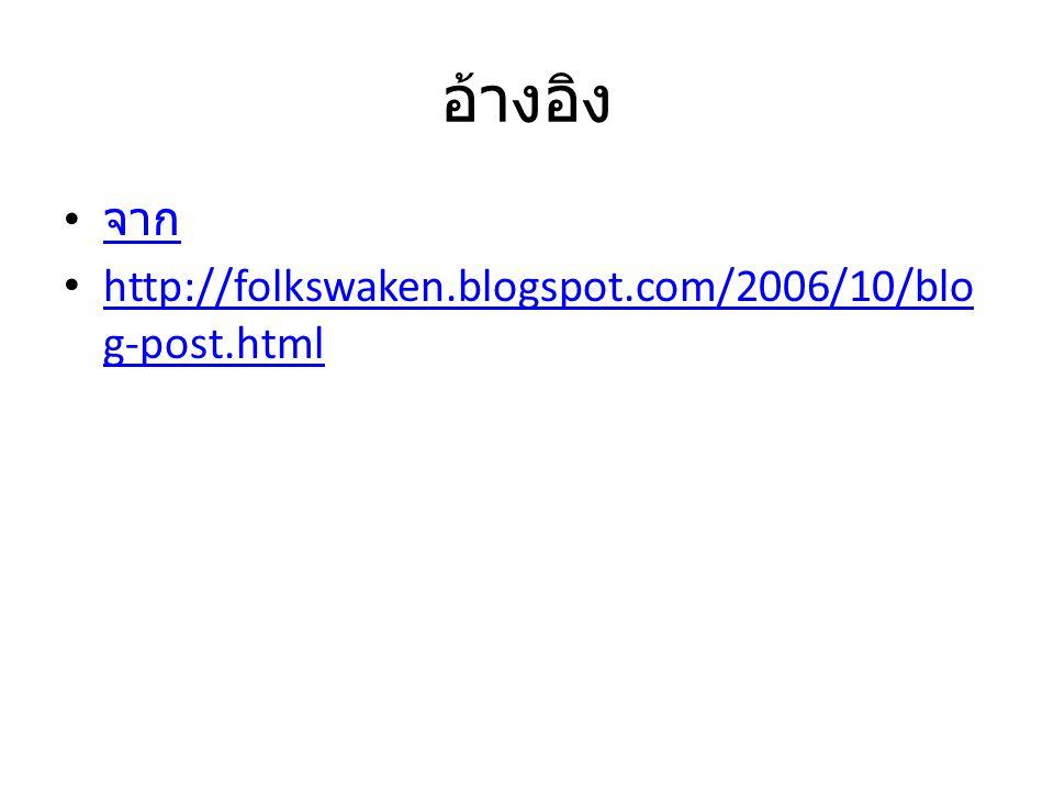 อ้างอิง จาก http://folkswaken.blogspot.com/2006/10/blo g-post.html http://folkswaken.blogspot.com/2006/10/blo g-post.html