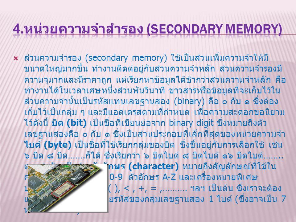  ส่วนความจำรอง (secondary memory) ใช้เป็นส่วนเพิ่มความจำให้มี ขนาดใหญ่มากขึ้น ทำงานติดต่อยู่กับส่วนความจำหลัก ส่วนความจำรองมี ความจุมากและมีราคาถูก แ