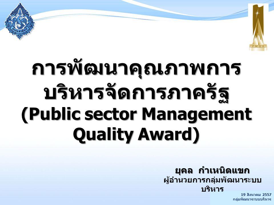 19 สิงหาคม 2557 กลุ่มพัฒนาระบบบริหาร การพัฒนาคุณภาพการ บริหารจัดการภาครัฐ (Public sector Management Quality Award) ยุคล กำเหนิดแขก ผู้อำนวยการกลุ่มพัฒ